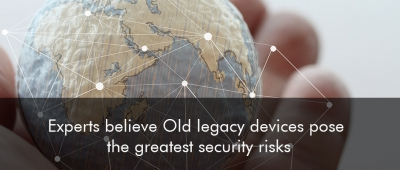 Experts believe Old legacy devices pose the greatest security risks