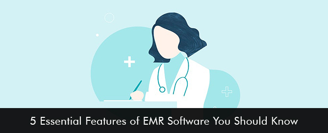5 Essential Features of EMR Software You Should Know