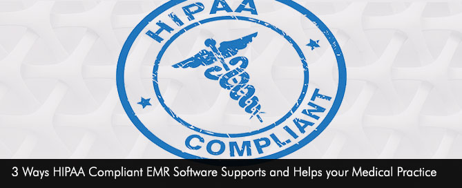 3 Ways HIPAA Compliant EMR Software Supports and Helps your Medical Practice