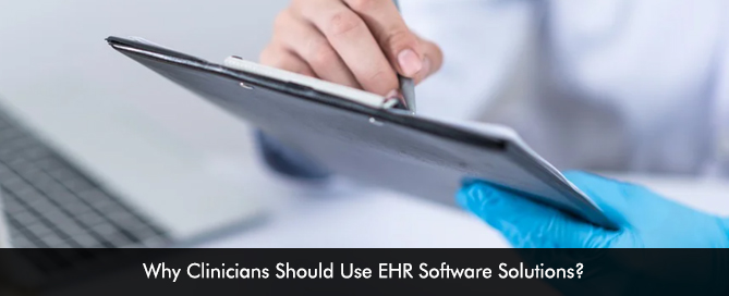 Why Clinicians Should Use EHR Software Solutions