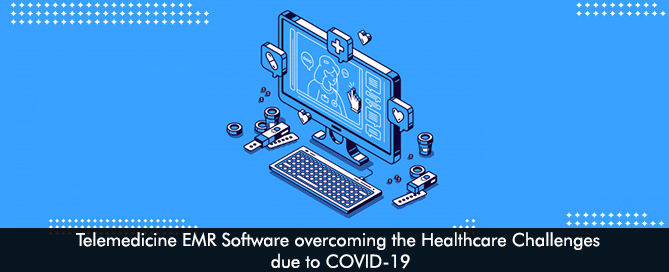 Telemedicine EMR Software overcoming the Healthcare Challenges due to COVID-19