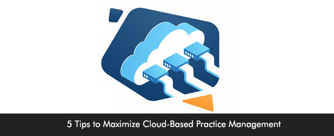 5 Tips to Maximize Cloud-Based Practice Management
