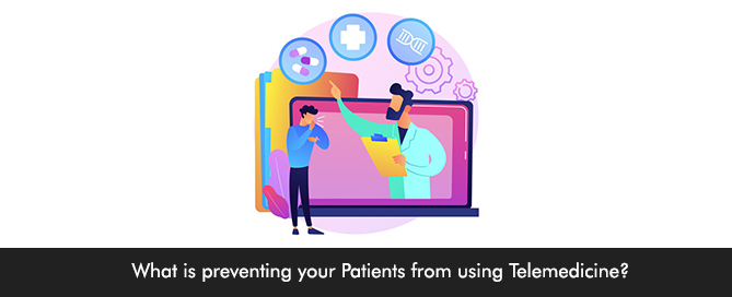 What is preventing your Patients from using Telemedicine